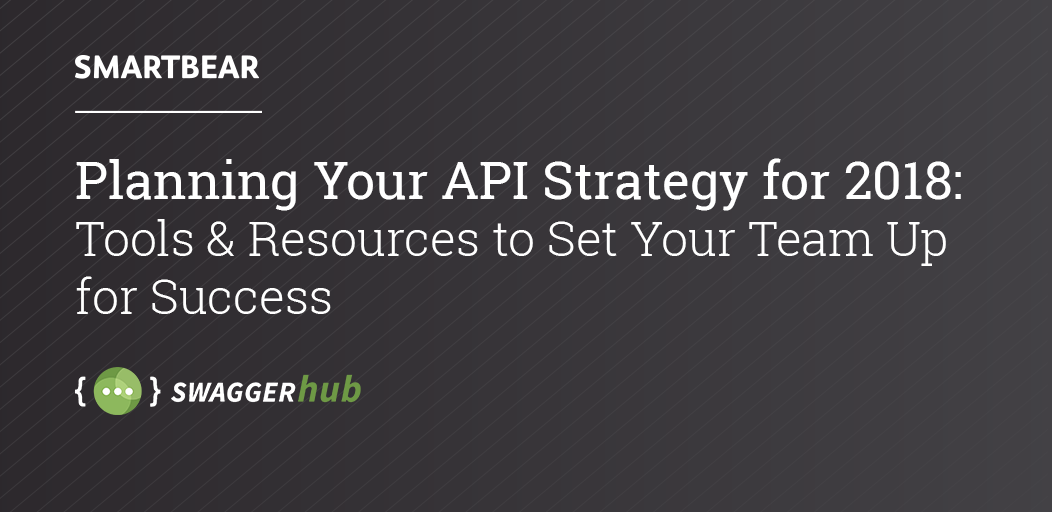 Planning Your API Strategy for 2018: Tools and Resources to Set Your