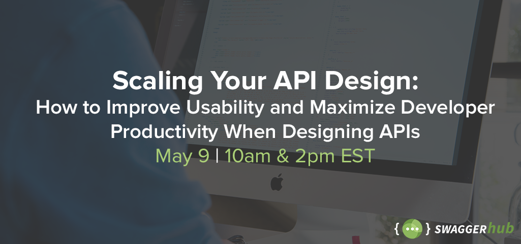 [Webinar] Scaling Your API Design: How to Improve Usability and Maximize Developer Productivity When Designing APIs